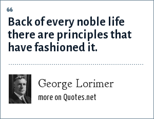George Lorimer: Back of every noble life there are principles that have fashioned it.