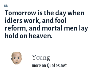 Young: Tomorrow is the day when idlers work, and fool reform, and mortal men lay hold on heaven.