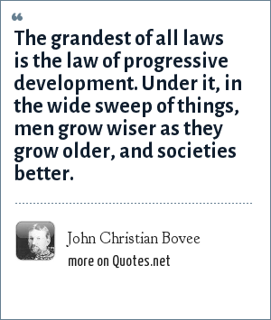 John Christian Bovee: The grandest of all laws is the law of progressive development. Under it, in the wide sweep of things, men grow wiser as they grow older, and societies better.
