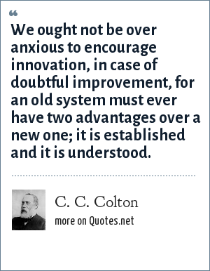 C. C. Colton: We ought not be over anxious to encourage innovation, in case of doubtful improvement, for an old system must ever have two advantages over a new one; it is established and it is understood.