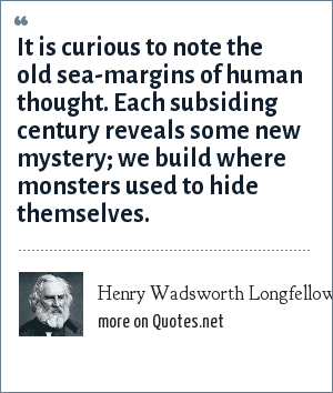 Henry Wadsworth Longfellow: It is curious to note the old sea-margins of human thought. Each subsiding century reveals some new mystery; we build where monsters used to hide themselves.