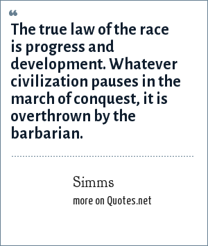 Simms: The true law of the race is progress and development. Whatever civilization pauses in the march of conquest, it is overthrown by the barbarian.