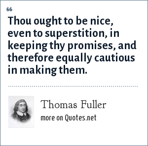 Thomas Fuller: Thou ought to be nice, even to superstition, in keeping thy promises, and therefore equally cautious in making them.