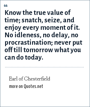 Earl of Chesterfield: Know the true value of time; snatch, seize, and enjoy every moment of it. No idleness, no delay, no procrastination; never put off till tomorrow what you can do today.