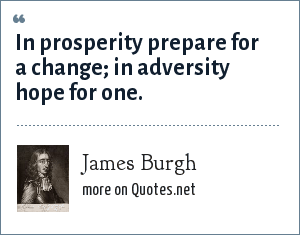 James Burgh: In prosperity prepare for a change; in adversity hope for one.
