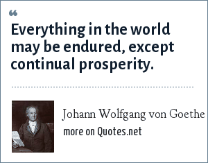 Johann Wolfgang von Goethe: Everything in the world may be endured, except continual prosperity.