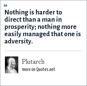 Plutarch: Nothing is harder to direct than a man in prosperity; nothing more easily managed that one is adversity.