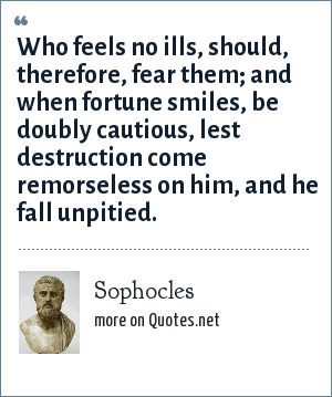 Sophocles: Who feels no ills, should, therefore, fear them; and when fortune smiles, be doubly cautious, lest destruction come remorseless on him, and he fall unpitied.