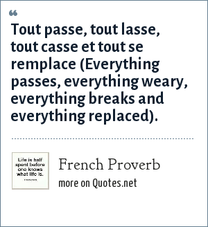French Proverb: Tout passe, tout lasse, tout casse et tout se remplace (Everything passes, everything weary, everything breaks and everything replaced).
