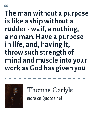 Thomas Carlyle: The man without a purpose is like a ship without a rudder - waif, a nothing, a no man. Have a purpose in life, and, having it, throw such strength of mind and muscle into your work as God has given you.