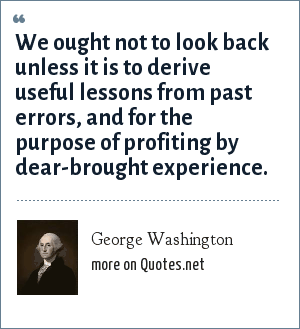 George Washington: We ought not to look back unless it is to derive useful lessons from past errors, and for the purpose of profiting by dear-brought experience.