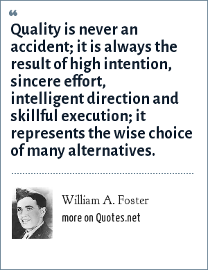 William A. Foster: Quality is never an accident; it is always the result of high intention, sincere effort, intelligent direction and skillful execution; it represents the wise choice of many alternatives.