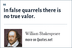 William Shakespeare: In false quarrels there is no true valor.