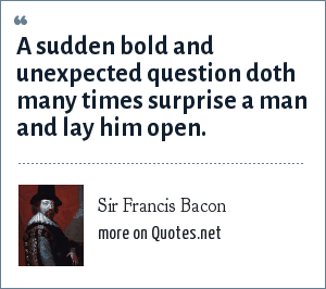 Sir Francis Bacon: A sudden bold and unexpected question doth many times surprise a man and lay him open.