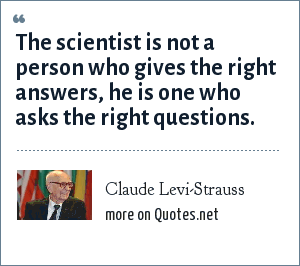 Claude Levi-Strauss: The scientist is not a person who gives the right answers, he is one who asks the right questions.