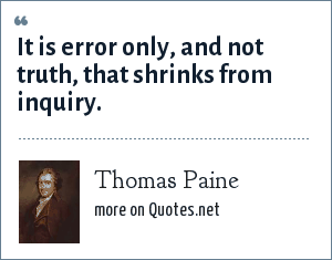 Thomas Paine: It is error only, and not truth, that shrinks from inquiry.