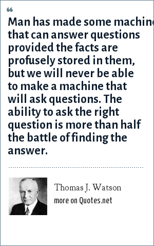 Thomas J. Watson: Man has made some machines that can answer questions provided the facts are profusely stored in them, but we will never be able to make a machine that will ask questions. The ability to ask the right question is more than half the battle of finding the answer.