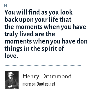 Henry Drummond: You will find as you look back upon your life that the moments when you have truly lived are the moments when you have done things in the spirit of love.