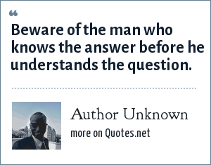 Author Unknown: Beware of the man who knows the answer before he understands the question.