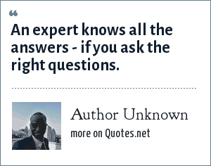 Author Unknown: An expert knows all the answers - if you ask the right questions.
