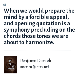 Benjamin Disraeli: When we would prepare the mind by a forcible appeal, and opening quotation is a symphony precluding on the chords those tones we are about to harmonize.