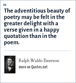 Ralph Waldo Emerson: The adventitious beauty of poetry may be felt in the greater delight with a verse given in a happy quotation than in the poem.