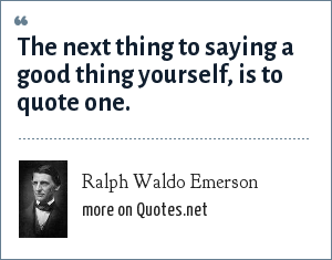 Ralph Waldo Emerson: The next thing to saying a good thing yourself, is to quote one.