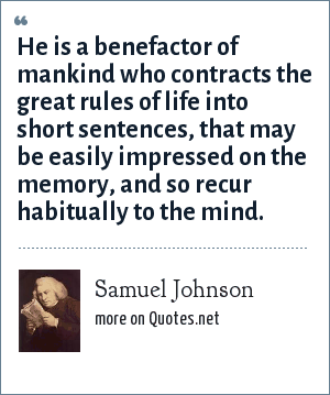 Samuel Johnson: He is a benefactor of mankind who contracts the great rules of life into short sentences, that may be easily impressed on the memory, and so recur habitually to the mind.