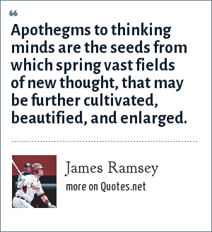 James Ramsey: Apothegms to thinking minds are the seeds from which spring vast fields of new thought, that may be further cultivated, beautified, and enlarged.