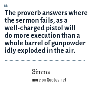Simms: The proverb answers where the sermon fails, as a well-charged pistol will do more execution than a whole barrel of gunpowder idly exploded in the air.