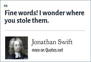 Jonathan Swift: Fine words! I wonder where you stole them.