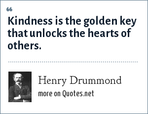 Henry Drummond: Kindness is the golden key that unlocks the hearts of others.