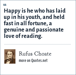 Rufus Choate: Happy is he who has laid up in his youth, and held fast in all fortune, a genuine and passionate love of reading.