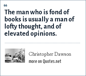 Christopher Dawson: The man who is fond of books is usually a man of lofty thought, and of elevated opinions.
