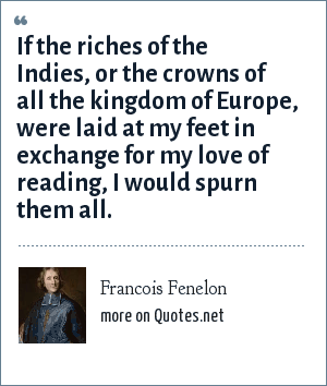 Francois Fenelon: If the riches of the Indies, or the crowns of all the kingdom of Europe, were laid at my feet in exchange for my love of reading, I would spurn them all.