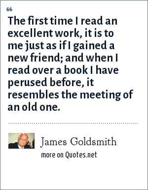 James Goldsmith: The first time I read an excellent work, it is to me just as if I gained a new friend; and when I read over a book I have perused before, it resembles the meeting of an old one.
