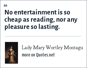 Lady Mary Wortley Montagu: No entertainment is so cheap as reading, nor any pleasure so lasting.