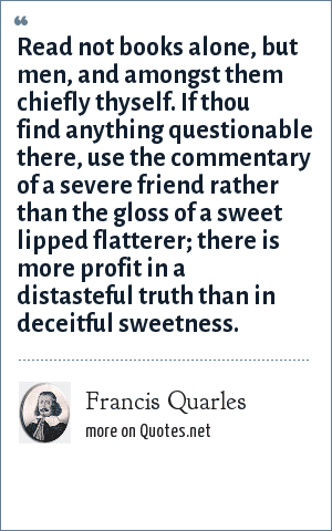 Francis Quarles: Read not books alone, but men, and amongst them chiefly thyself. If thou find anything questionable there, use the commentary of a severe friend rather than the gloss of a sweet lipped flatterer; there is more profit in a distasteful truth than in deceitful sweetness.