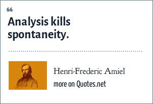 Henri-Frederic Amiel: Analysis kills spontaneity.