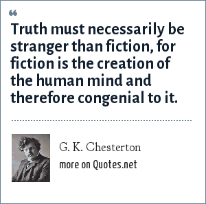 G. K. Chesterton: Truth must necessarily be stranger than fiction, for fiction is the creation of the human mind and therefore congenial to it.