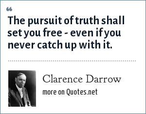Clarence Darrow: The pursuit of truth shall set you free - even if you never catch up with it.