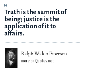 Ralph Waldo Emerson: Truth is the summit of being; justice is the application of it to affairs.