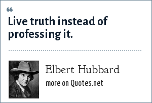 Elbert Hubbard: Live truth instead of professing it.