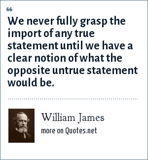 William James: We never fully grasp the import of any true statement until we have a clear notion of what the opposite untrue statement would be.