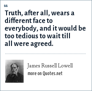James Russell Lowell: Truth, after all, wears a different face to everybody, and it would be too tedious to wait till all were agreed.