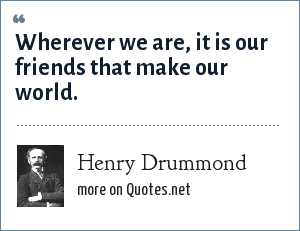 Henry Drummond: Wherever we are, it is our friends that make our world.