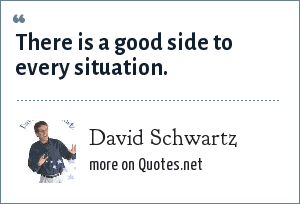 David Schwartz: There is a good side to every situation.