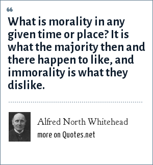 Alfred North Whitehead: What is morality in any given time or place? It is what the majority then and there happen to like, and immorality is what they dislike.