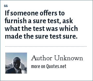 Author Unknown: If someone offers to furnish a sure test, ask what the test was which made the sure test sure.