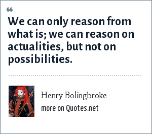 Henry Bolingbroke: We can only reason from what is; we can reason on actualities, but not on possibilities.
